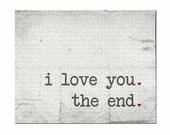 Love Print, Typography Print, I Love You. The End. Wedding Decor, Anniversary Print, Wedding Gift, Anniversary Gift, Love Print