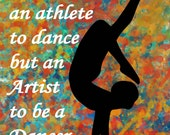 """Dance print-""""It takes an Athlete to Dance but a Artist to be a Dancer"""" -Available in various sizes."""