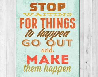 Stop Waiting for Things to Happen Go out and Make them Happen Inspirational Print