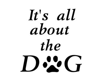 It's all about the Dog Wall Decal Vinyl Dog Quote