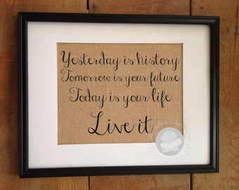 Yesterday is history, tomorrow is your future, today is your life. Live it | Burlap Print | Graduation Gift | Frame not included