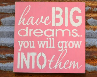 Have Big Dreams, You Will Grow Into Them  - Handmade Wood Sign.