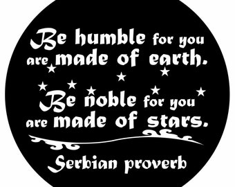 Quote-Be humble for you are made of earth. Be noble for you are made of stars. Serbian Proverb