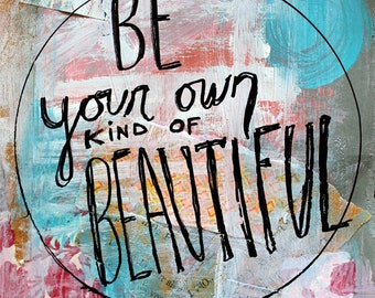 Be Your Own Kind of Beautiful - 8x10 photographic print or original mixed-media design - quote, beautiful, wall art, inspirational