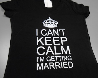 Black I Can't Keep Calm I'm Getting Married T-Shirt. Bride V-Neck T-Shirt. I Cant Keep Calm Im Getting Married Shirt. Bride Workout T-Shirt.
