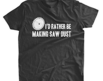 I'd Rather Be Making Saw Dust T-Shirt Funny DIY Construction Woodworking Wood Tools Gifts for Dad Family Mens Ladies Womens Kids T-shirt