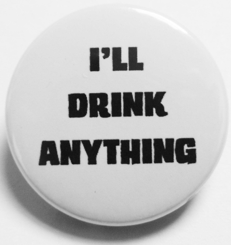 ill drink anything badge pin badge button badge handmade badge 1