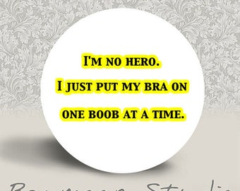 I'm No Hero. I just put my Bra on one Boob at a Time - PINBACK BUTTON or MAGNET - 1.25 inch round