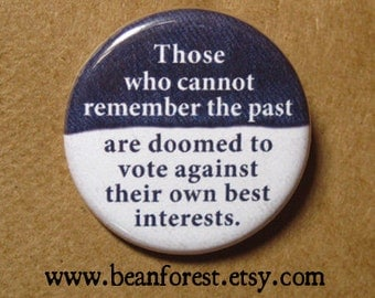 those who can't remember the past are doomed to vote against their own best interests - pinback button badge
