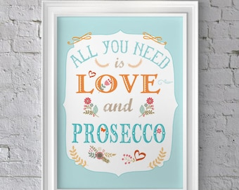 All you need is Love and Prosecco unframed art print, words typography, quote