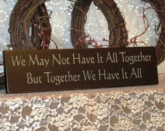 We May Not Have It All Together, But Together We Have It All - Primitve Country Painted Wood Sign Wall Decor