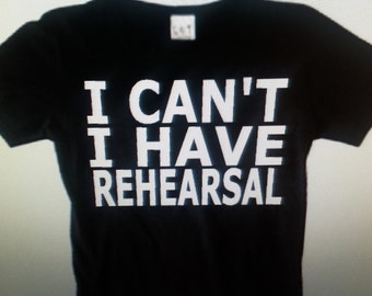 I Can't, I Have Rehearsal T-Shirt  (Available in Youth and Adult Sizes)