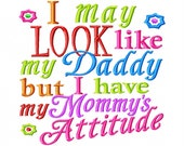 I may LOOK like my Daddy but I have my Mommy's Attitude - Machine Embroidery Design - 8 Sizes