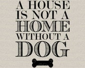 A House Is Not A Home Without A Dog Art Typography Printable Digital Download for Iron on Transfer Tea Towel Tote Pillow DT1624