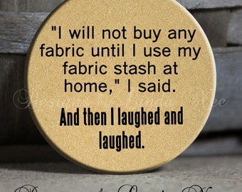 I will not buy any fabric until I use my fabric stash at home, I said. And then I laughed and laughed. on Tan Quotes, Pinback Button PSA207