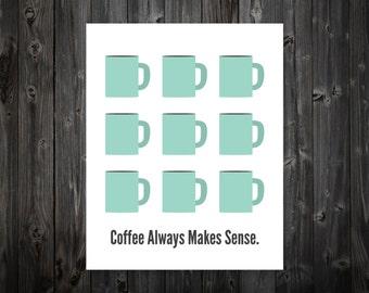 Coffee Always Makes Sense, Coffee Print, Coffee Poster, Coffee Art, Kitchen Coffee Art, Coffee Art Print, Coffee Artwork, Kitchen Sign