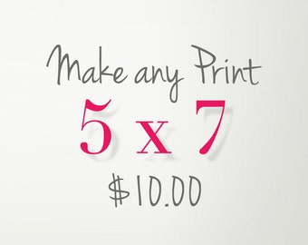 Choose Any 1 Print to be printed as 5x7 for 10.00