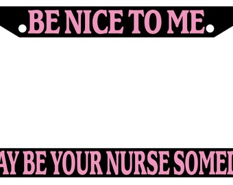 Black License Plate Frame Be Nice To Me I May Be Your Nurse Someday! Auto Accessory Novelty