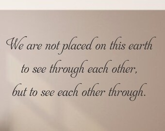 We are not placed on this earth to see through each other, but to see each other through. Wall Decal