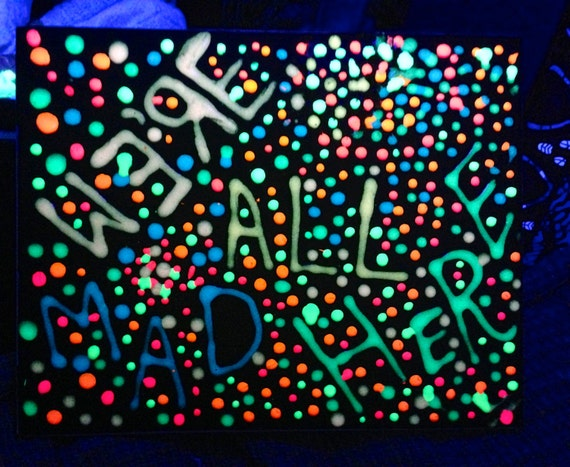RESERVED We're All Mad Here. Alice in Wonderland Quote. Alice in Wonderland Painting, Black Light Painting