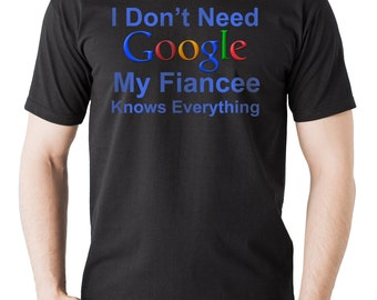 I Don't Need Google My Fiancee Knows Everything T-Shirt Funny Google Tee Shirt Gift For Fiance