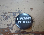 """i want it all! 1/4"""" button"""