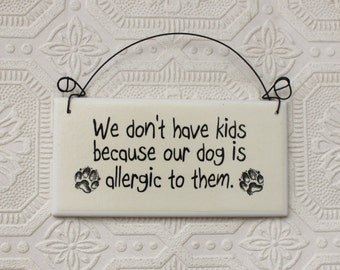 Funny Sign  We Don't Have Kids The Dog is Allergic To Them Decoupaged Sign on Tile