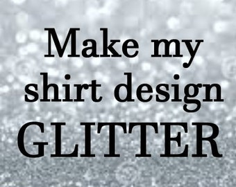Glitter my Design.  Add this item to your current shirt order to have your regular design made into or accented with glitter.