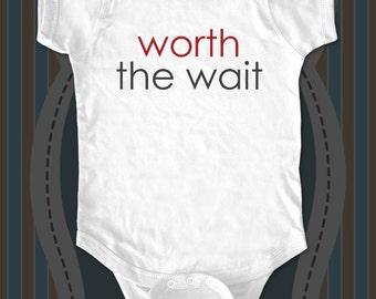 worth the wait -  funny baby one piece or shirt for infant, toddler, youth