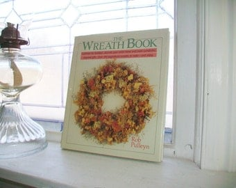 The Wreath Book How To Make Over 100 Wreaths by Rob Pulleyn
