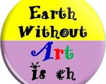 Earth without Art. Item  FD25-58  - 1.25 inch Metal Pin back Button or Magnet