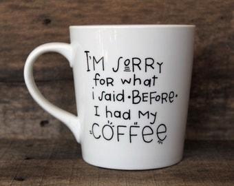 Funny Coffee Mug - I'm Sorry For What I Said Before I Had My Coffee - Hand Painted Ceramic Mug