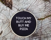 Touch My Butt and Buy Me Pizza - 6 inch cross stitch hoop art - Wall Hanging