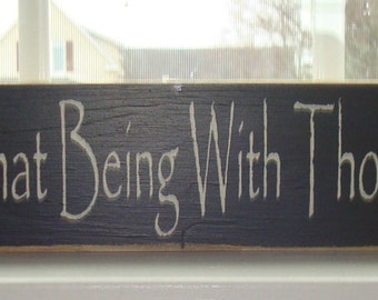 Black wood sign. I have learned that  being with those I love is enough.