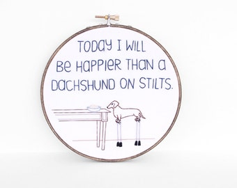 "Today I Will Be Happier Than A Dachshund On Stilts Embroidered Quote - 6"" Embroidery Hoop Art for Doxie Lovers. Wiener Dog Art"