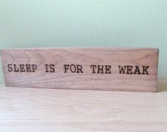 Sleep is for the weak. -  Wood Sign Burned Quote