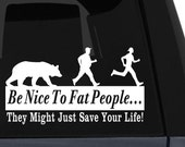 Be Nice To Fat People, They Just Might Save Your Life - Vinyl Decal
