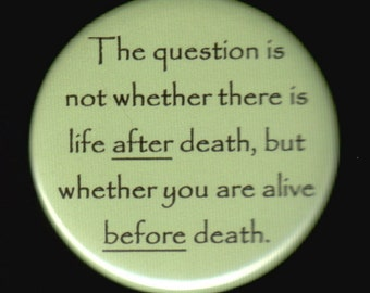 The question is not whether there is life after death, but whether you are alive before death.   Pinback button or magnet
