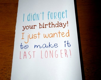 "Funny Belated Birthday Card, ""I Didn't Forget Your Bday, Just Wanted It To Last Longer"", Happy Birthday, Handmade Card"