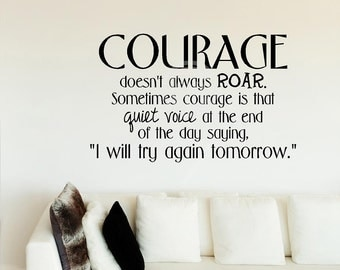 Courage doesn't always roar. Sometimes courage is that quiet voice at the end of the day saying, I'll try again tomorrow vinyl lettering art