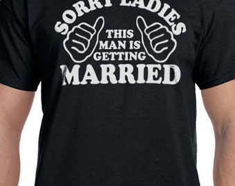 Husband Gift Sorry Girls this Man is Getting Married T-shirt MENS T shirt Husband Shirt Father's Day Wedding Gift Tshirt