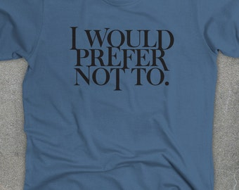 I Would Prefer Not To - Bartleby t-shirt - Herman Melville shirt - You Choose Color