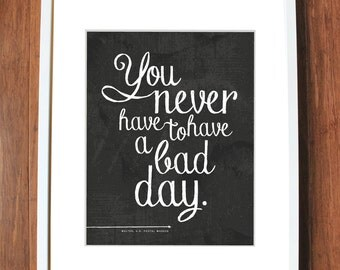 Inspirational quote print in chalkboard style, you never have to have a bad day, READY TO SHIP, 8x10