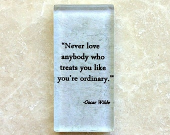 Never love anybody who treats you like you are ordinary. Oscar Wilde...glass magnet