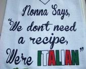 ITALIAN heritage tea towel - Nonna Says, We Don't Need a recipe, We're ITALIAN - Nonni kitchen towel -Flour sack dish towel- super cute