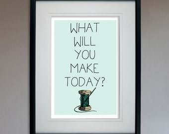 What Will You Make Today?- Sewing - Motivational Poster - 13x19 Print
