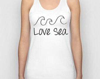 Love Sea Women Tank Top / Women T-Shirt / Cool Quote Tees / Shirt For Women / Women's T Shirt