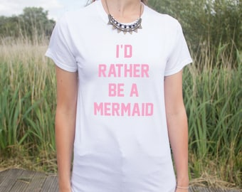 I'd Rather Be A Mermaid T-shirt Top Funny Slogan Fashion Dope Gift Fangirl Cute Mermaids Id