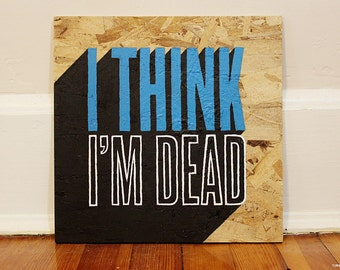 I Think I'm Dead (a square text acrylic painting on wood / inspirational words!)