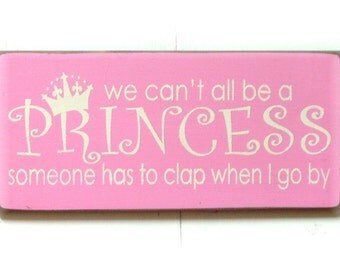 We can't all be a Princess someone has to clap when I go by wood sign
